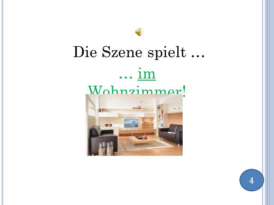 4 Die Szene spielt … … im Wohnzimmer!