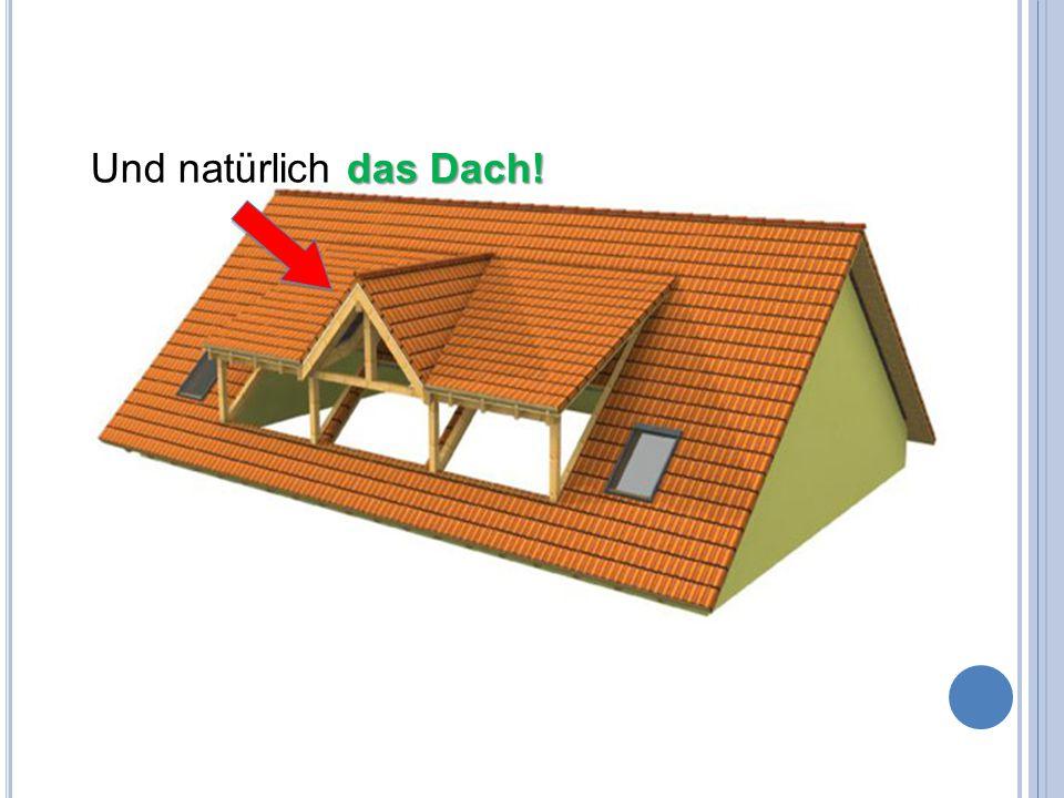 das Dach! Und natürlich das Dach!