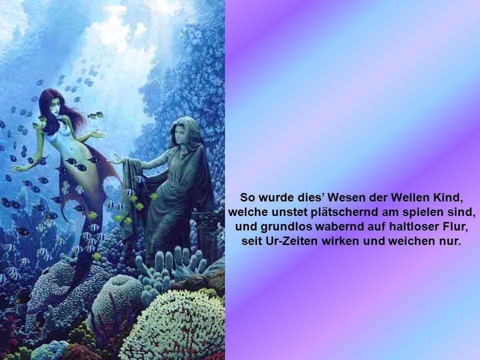 Ein Fieber erfasst' die aufwallende See, und aus des Malstromes donnerndem Dreh, erhebt sich verdichtet ein tropfender Leib, das Meerschaum geborene irdische Weib.