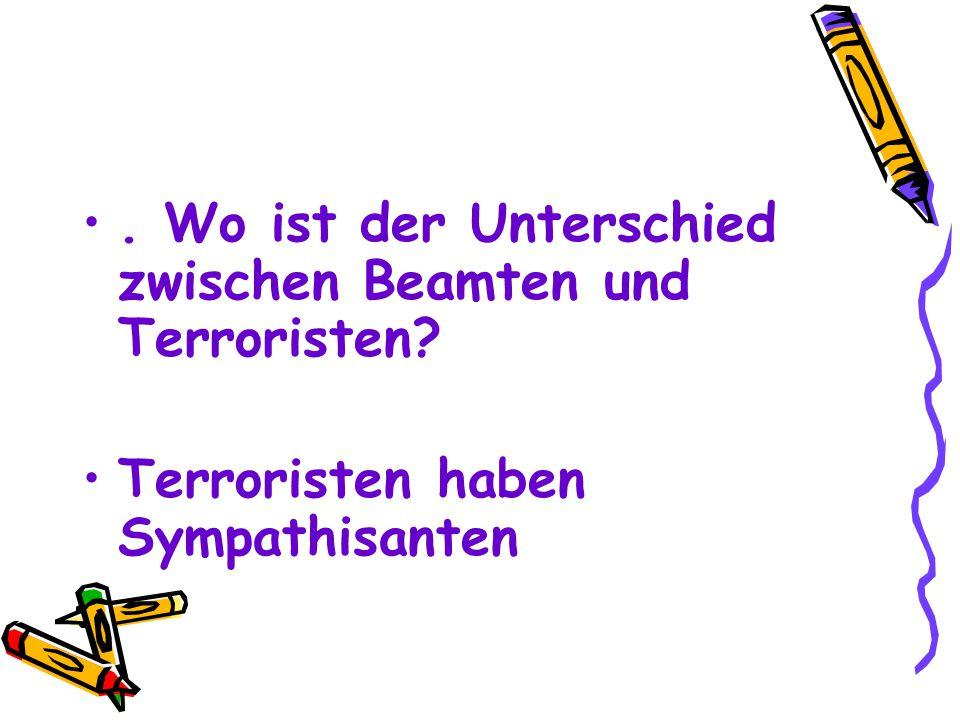 . Wo ist der Unterschied zwischen Beamten und Terroristen? Terroristen haben Sympathisanten