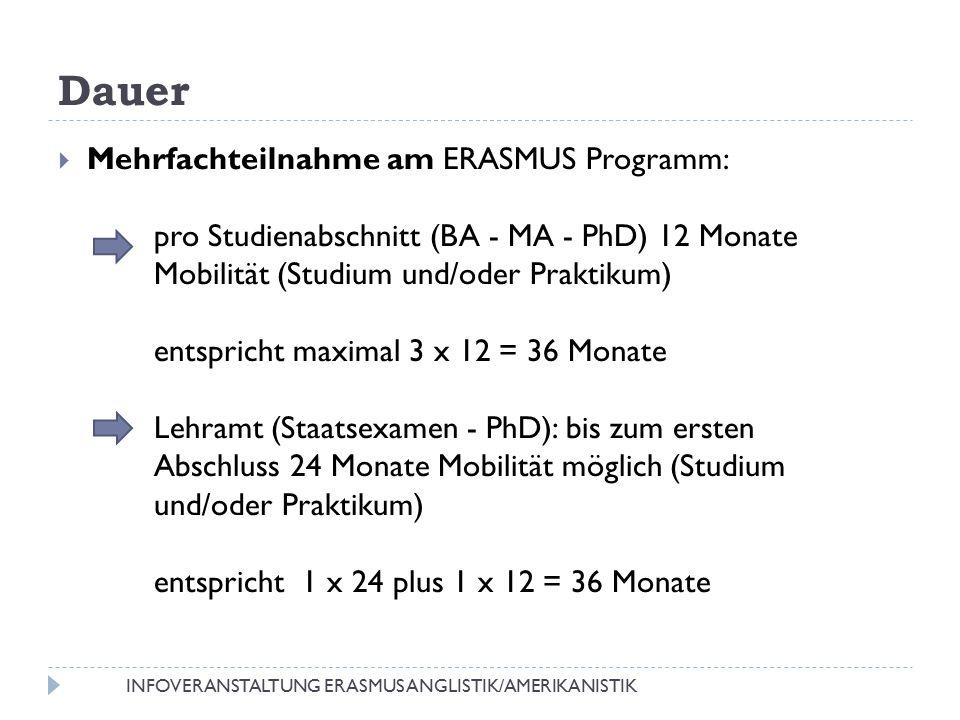 Dauer  Mehrfachteilnahme am ERASMUS Programm: pro Studienabschnitt (BA - MA - PhD) 12 Monate Mobilität (Studium und/oder Praktikum) entspricht maximal 3 x 12 = 36 Monate Lehramt (Staatsexamen - PhD): bis zum ersten Abschluss 24 Monate Mobilität möglich (Studium und/oder Praktikum) entspricht 1 x 24 plus 1 x 12 = 36 Monate INFOVERANSTALTUNG ERASMUS ANGLISTIK/AMERIKANISTIK