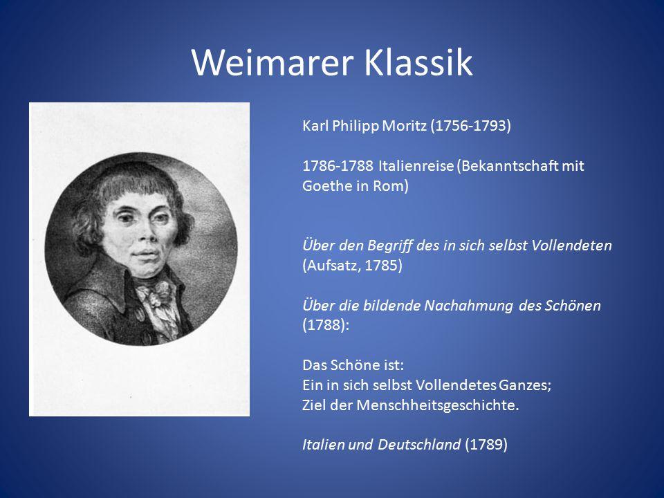 Weimarer Klassik Karl Philipp Moritz (1756-1793) 1786-1788 Italienreise (Bekanntschaft mit Goethe in Rom) Über den Begriff des in sich selbst Vollende
