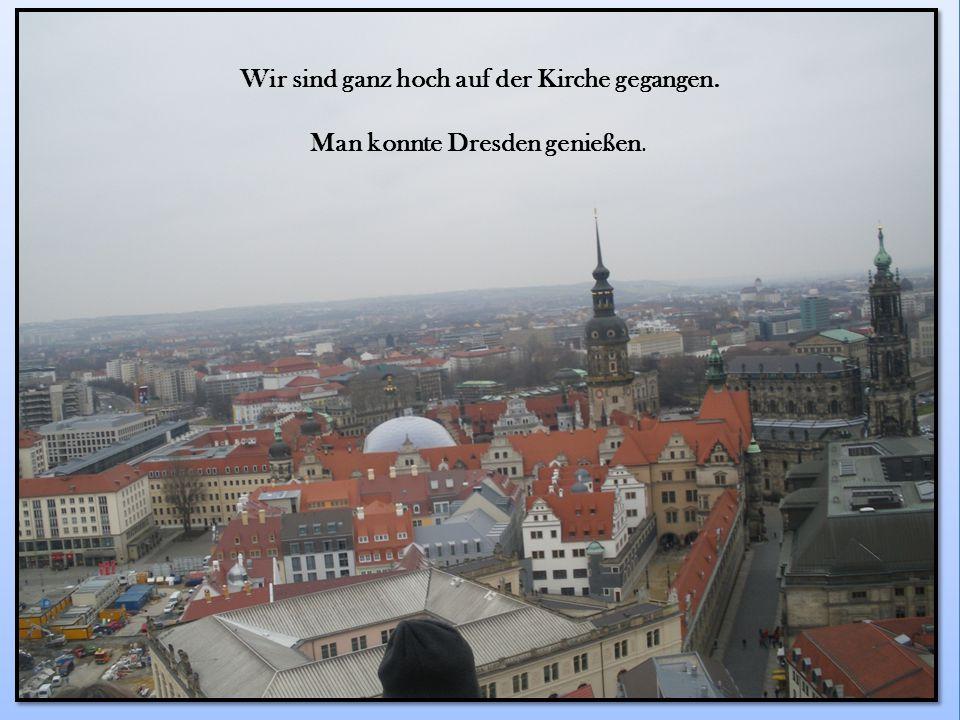Wir sind ganz hoch auf der Kirche gegangen. Man konnte Dresden genießen.