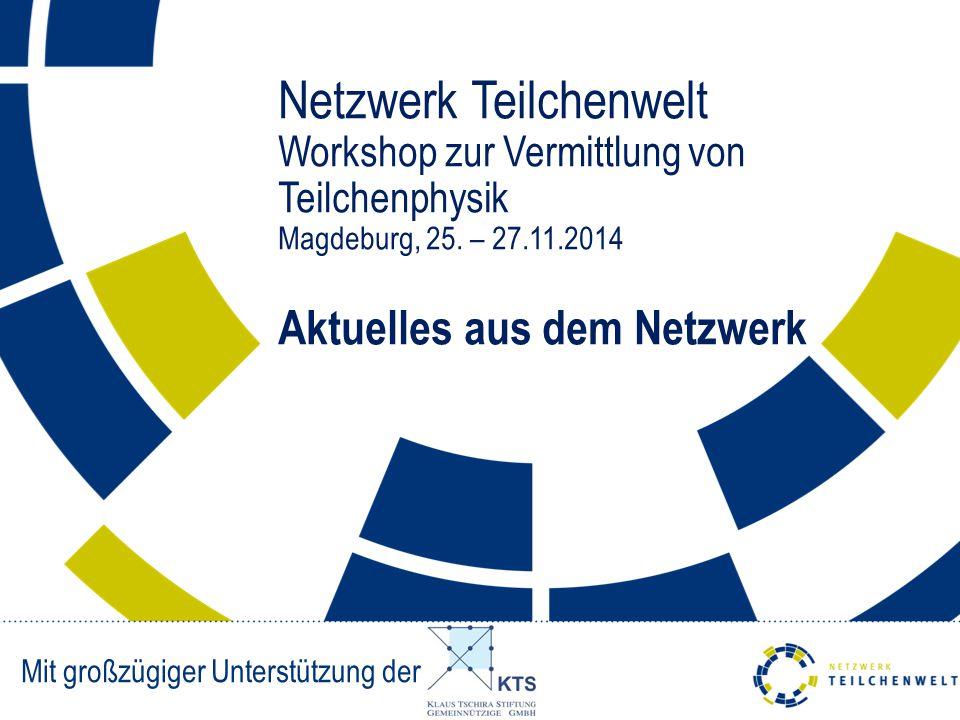 Netzwerk Teilchenwelt Workshop zur Vermittlung von Teilchenphysik Magdeburg, 25. – 27.11.2014 Aktuelles aus dem Netzwerk Mit großzügiger Unterstützung