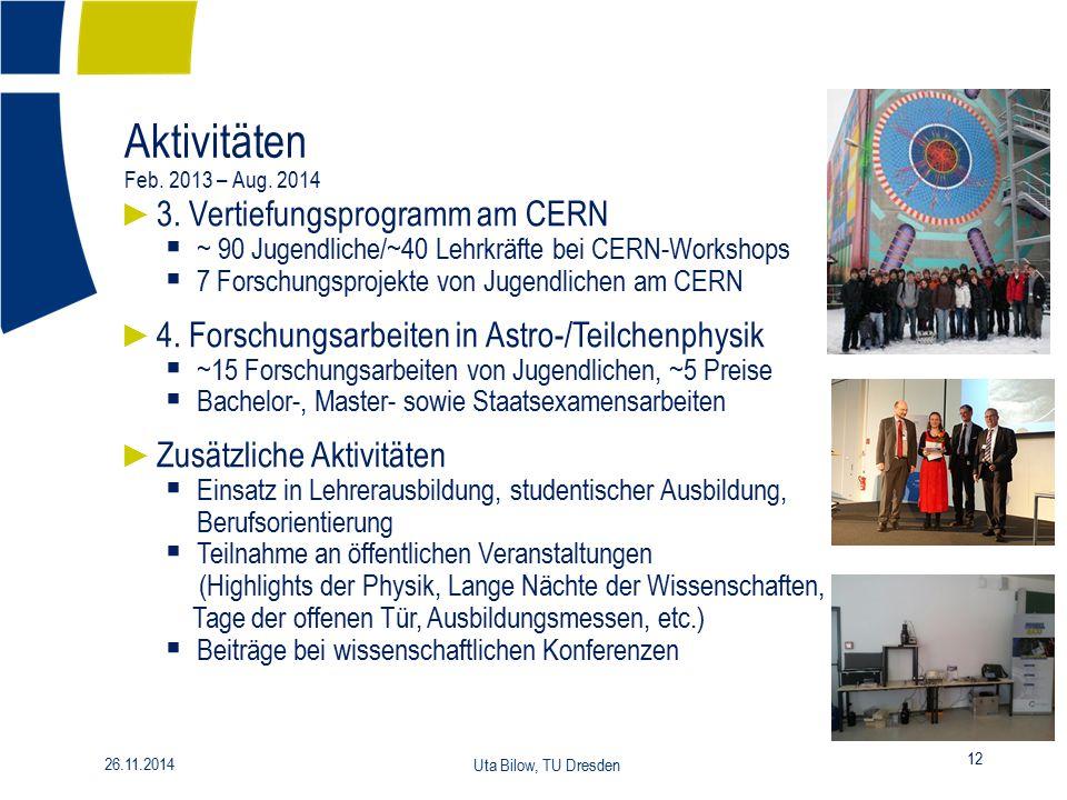 Aktivitäten Feb. 2013 – Aug. 2014 12 26.11.2014 Uta Bilow, TU Dresden ► 3. Vertiefungsprogramm am CERN  ~ 90 Jugendliche/~40 Lehrkräfte bei CERN-Work