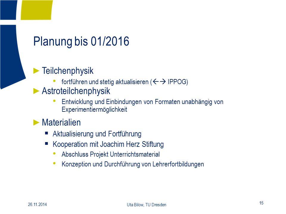 Planung bis 01/2016 15 26.11.2014 Uta Bilow, TU Dresden ► Teilchenphysik fortführen und stetig aktualisieren (  IPPOG) ► Astroteilchenphysik Entwick