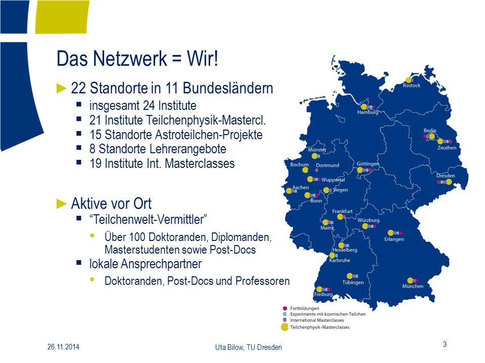 26.11.2014 Uta Bilow, TU Dresden 3 Das Netzwerk = Wir! ► 22 Standorte in 11 Bundesländern  insgesamt 24 Institute  21 Institute Teilchenphysik-Maste