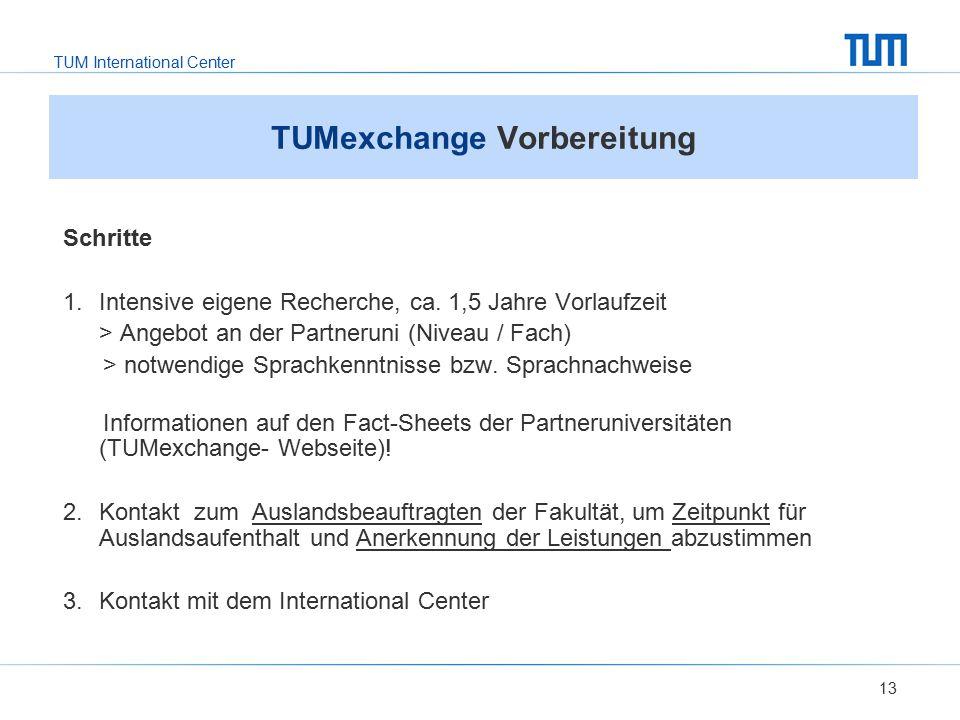 TUM International Center 13 TUMexchange Vorbereitung Schritte 1. Intensive eigene Recherche, ca. 1,5 Jahre Vorlaufzeit > Angebot an der Partneruni (Ni