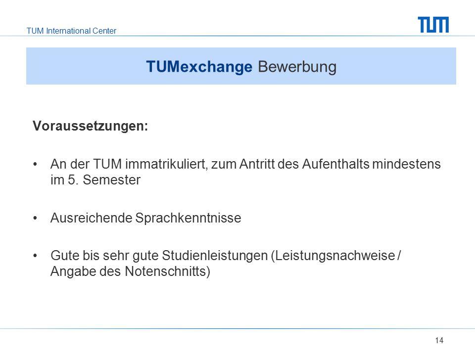 TUM International Center 14 TUMexchange Bewerbung Voraussetzungen: An der TUM immatrikuliert, zum Antritt des Aufenthalts mindestens im 5. Semester Au