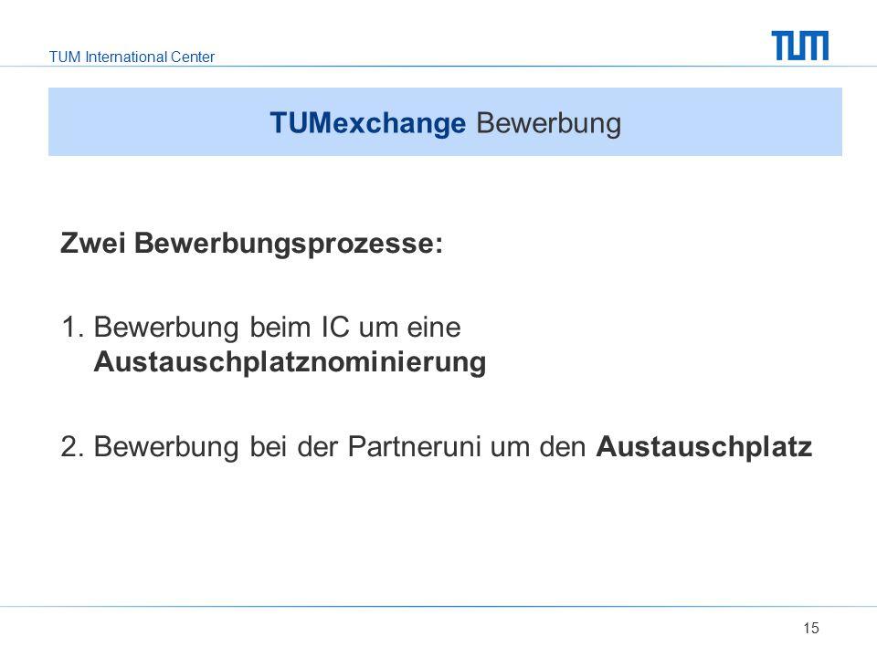 TUM International Center 15 TUMexchange Bewerbung Zwei Bewerbungsprozesse: 1.Bewerbung beim IC um eine Austauschplatznominierung 2.Bewerbung bei der P