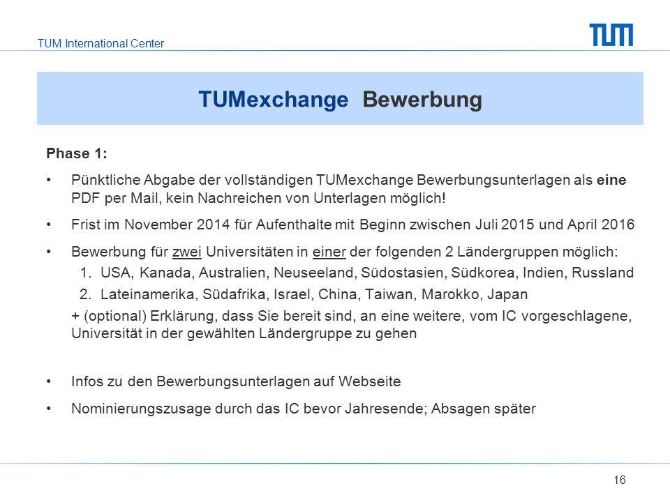 TUM International Center 16 TUMexchange Bewerbung Phase 1: Pünktliche Abgabe der vollständigen TUMexchange Bewerbungsunterlagen als eine PDF per Mail,