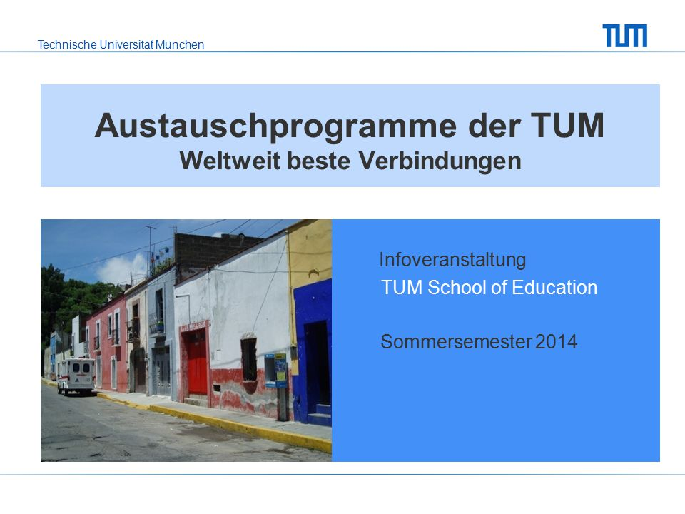 Technische Universität München Austauschprogramme der TUM Weltweit beste Verbindungen Infoveranstaltung TUM School of Education Sommersemester 2014