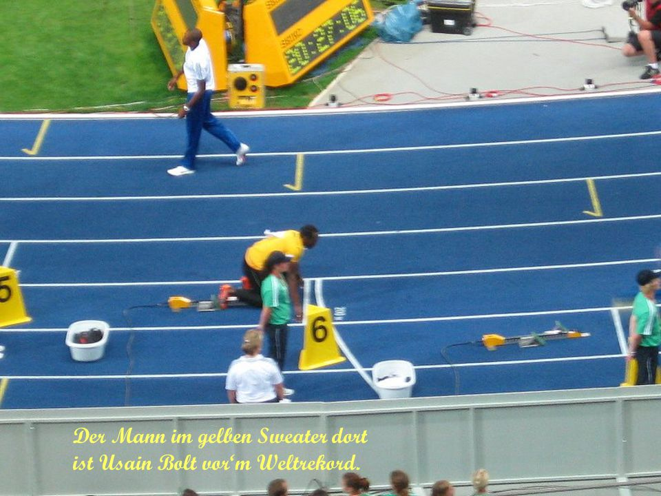 Der Mann im gelben Sweater dort ist Usain Bolt vor'm Weltrekord.