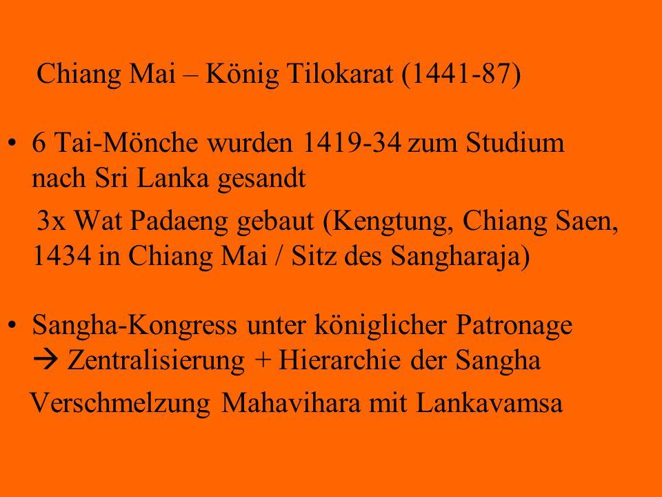 Chiang Mai – König Tilokarat (1441-87) 6 Tai-Mönche wurden 1419-34 zum Studium nach Sri Lanka gesandt 3x Wat Padaeng gebaut (Kengtung, Chiang Saen, 14