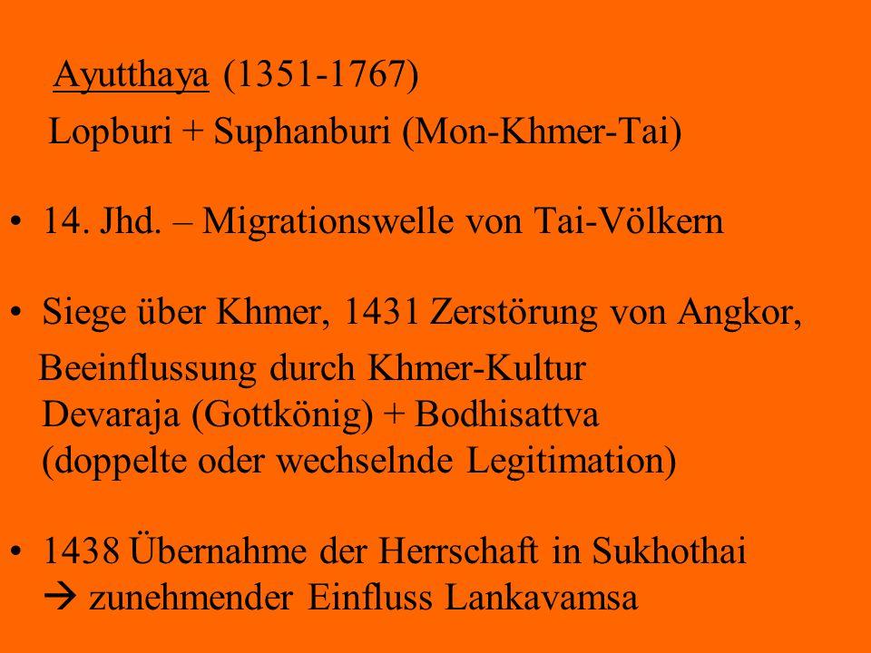 Ayutthaya (1351-1767) Lopburi + Suphanburi (Mon-Khmer-Tai) 14. Jhd. – Migrationswelle von Tai-Völkern Siege über Khmer, 1431 Zerstörung von Angkor, Be