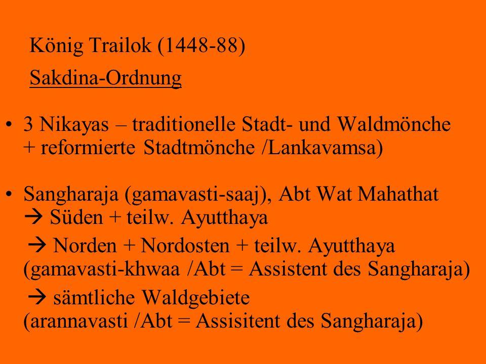 König Trailok (1448-88) Sakdina-Ordnung 3 Nikayas – traditionelle Stadt- und Waldmönche + reformierte Stadtmönche /Lankavamsa) Sangharaja (gamavasti-s