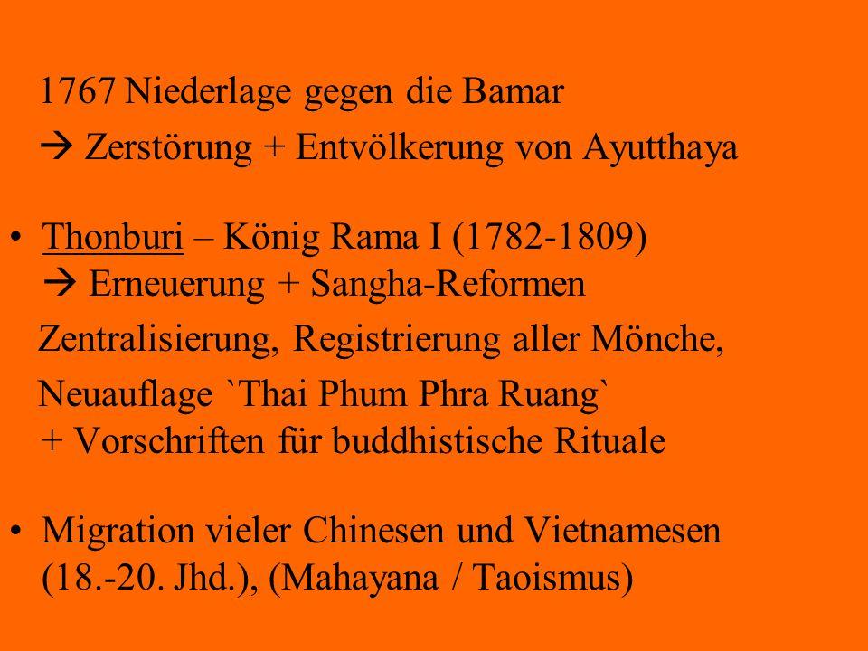 1767 Niederlage gegen die Bamar  Zerstörung + Entvölkerung von Ayutthaya Thonburi – König Rama I (1782-1809)  Erneuerung + Sangha-Reformen Zentralis