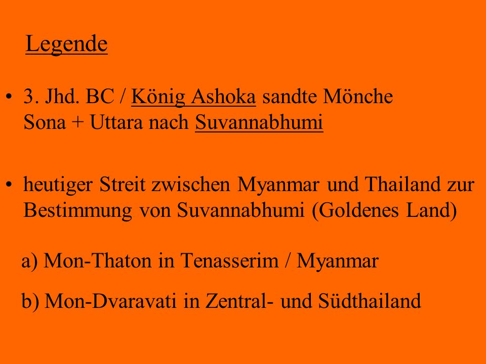 Legende 3. Jhd. BC / König Ashoka sandte Mönche Sona + Uttara nach Suvannabhumi heutiger Streit zwischen Myanmar und Thailand zur Bestimmung von Suvan