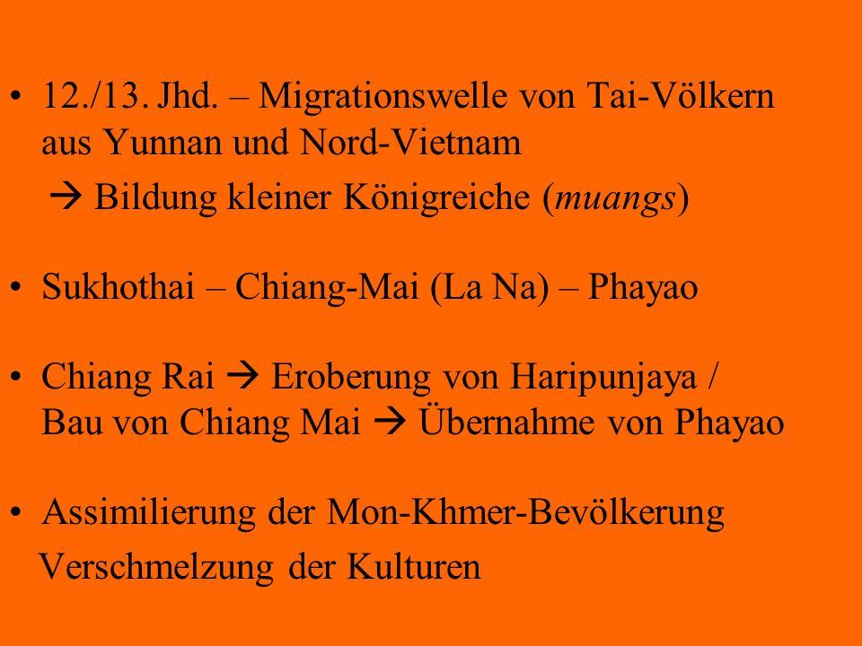 12./13. Jhd. – Migrationswelle von Tai-Völkern aus Yunnan und Nord-Vietnam  Bildung kleiner Königreiche (muangs) Sukhothai – Chiang-Mai (La Na) – Pha