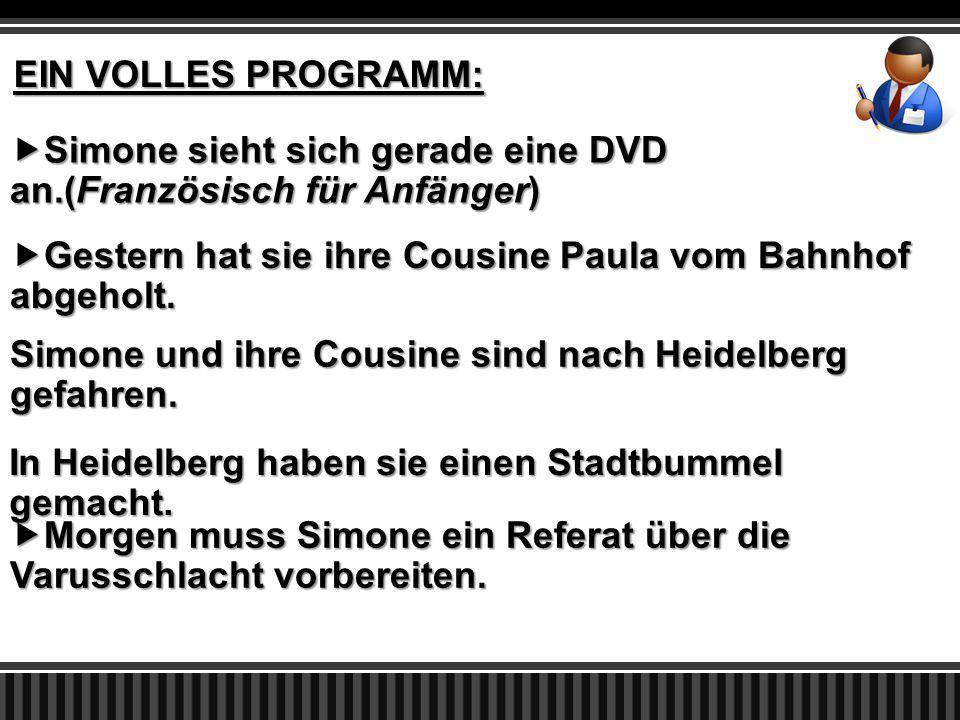 EIN VOLLES PROGRAMM:  Simone sieht sich gerade eine DVD an.(Französisch für Anfänger)  Gestern hat sie ihre Cousine Paula vom Bahnhof abgeholt.