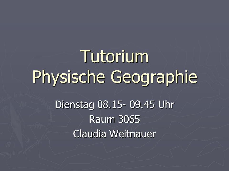 Tutorium Physische Geographie Dienstag 08.15- 09.45 Uhr Raum 3065 Claudia Weitnauer