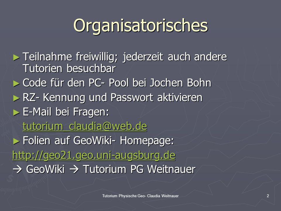 Tutorium Physische Geo- Claudia Weitnauer2 Organisatorisches ► Teilnahme freiwillig; jederzeit auch andere Tutorien besuchbar ► Code für den PC- Pool