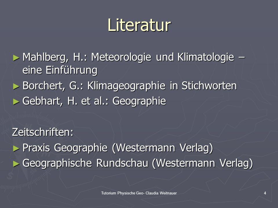 Tutorium Physische Geo- Claudia Weitnauer4 Literatur ► Mahlberg, H.: Meteorologie und Klimatologie – eine Einführung ► Borchert, G.: Klimageographie i