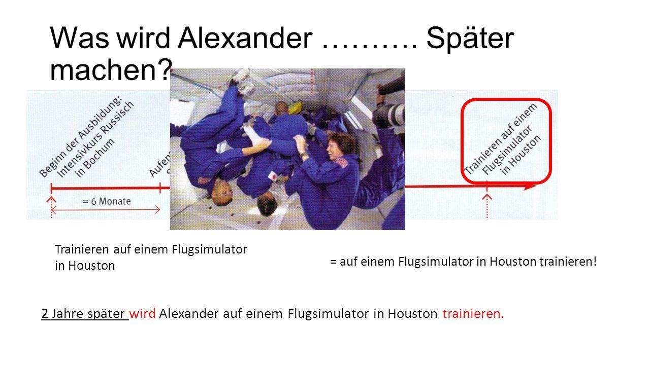 Was wird Alexander ………. Später machen? Trainieren auf einem Flugsimulator in Houston = auf einem Flugsimulator in Houston trainieren! 2 Jahre später w