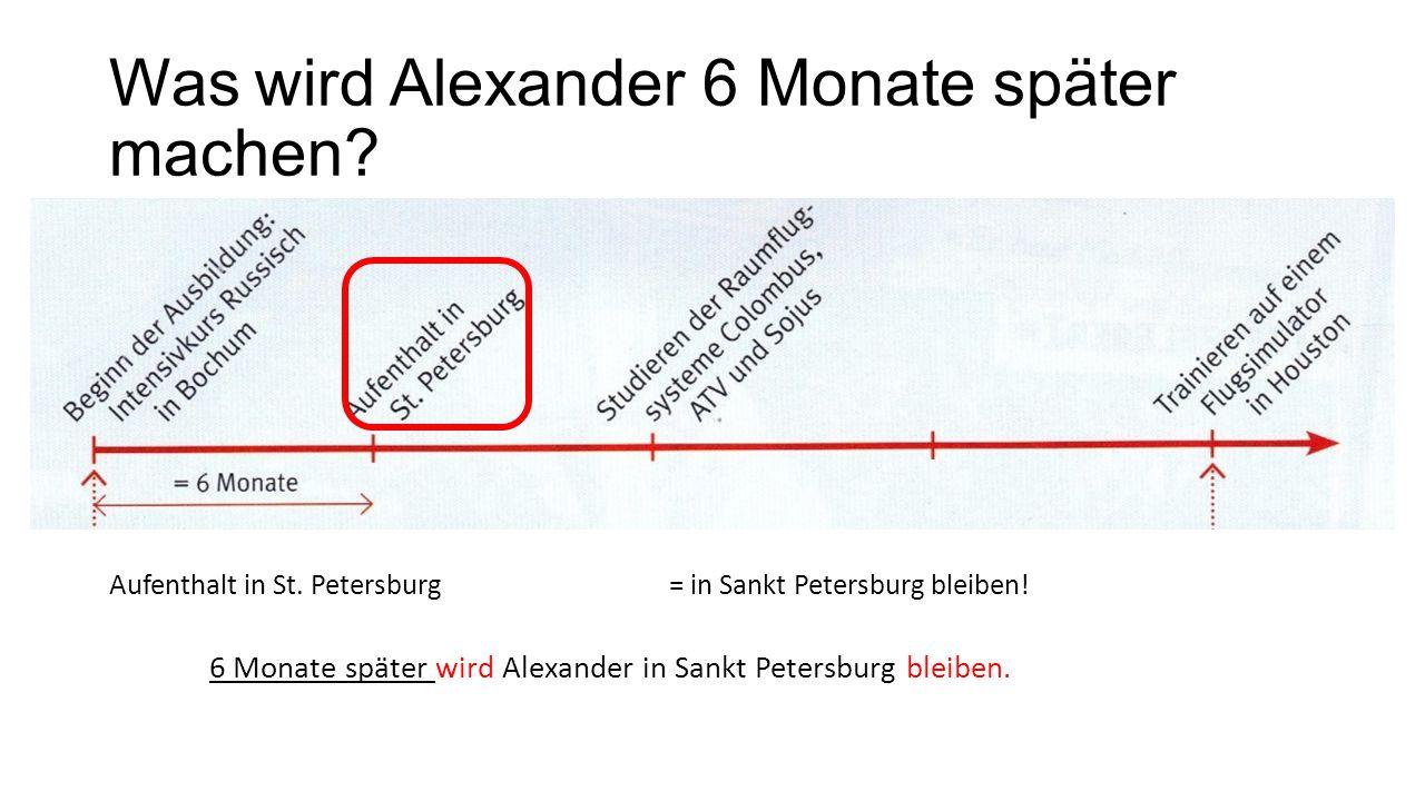 Was wird Alexander 6 Monate später machen? Aufenthalt in St. Petersburg= in Sankt Petersburg bleiben! 6 Monate später wird Alexander in Sankt Petersbu
