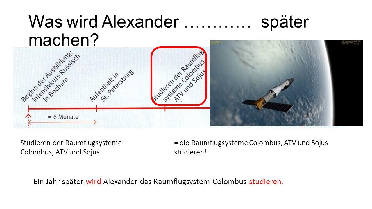 Was wird Alexander ………… später machen? Studieren der Raumflugsysteme Colombus, ATV und Sojus = die Raumflugsysteme Colombus, ATV und Sojus studieren!