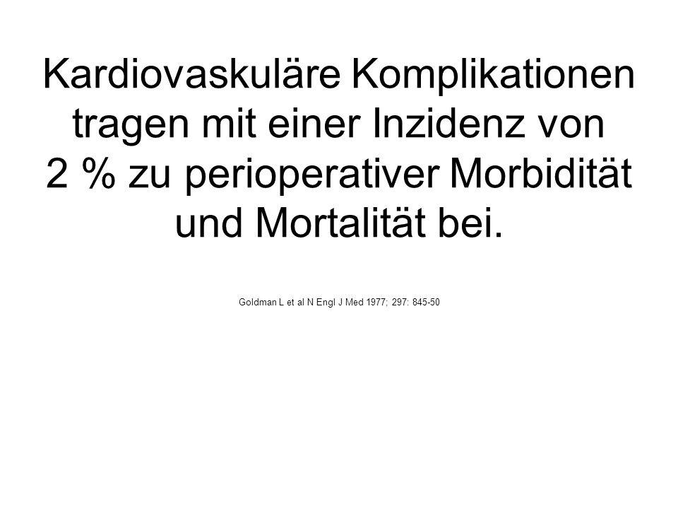 Kardiovaskuläre Komplikationen tragen mit einer Inzidenz von 2 % zu perioperativer Morbidität und Mortalität bei. Goldman L et al N Engl J Med 1977; 2