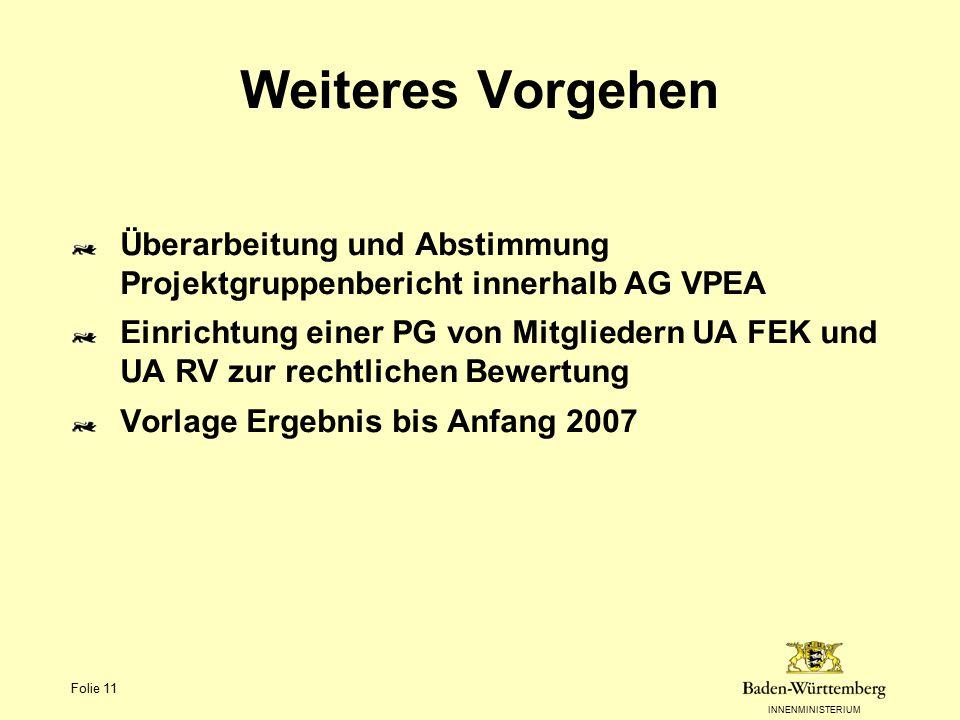 INNENMINISTERIUM Folie 11 Weiteres Vorgehen Überarbeitung und Abstimmung Projektgruppenbericht innerhalb AG VPEA Einrichtung einer PG von Mitgliedern