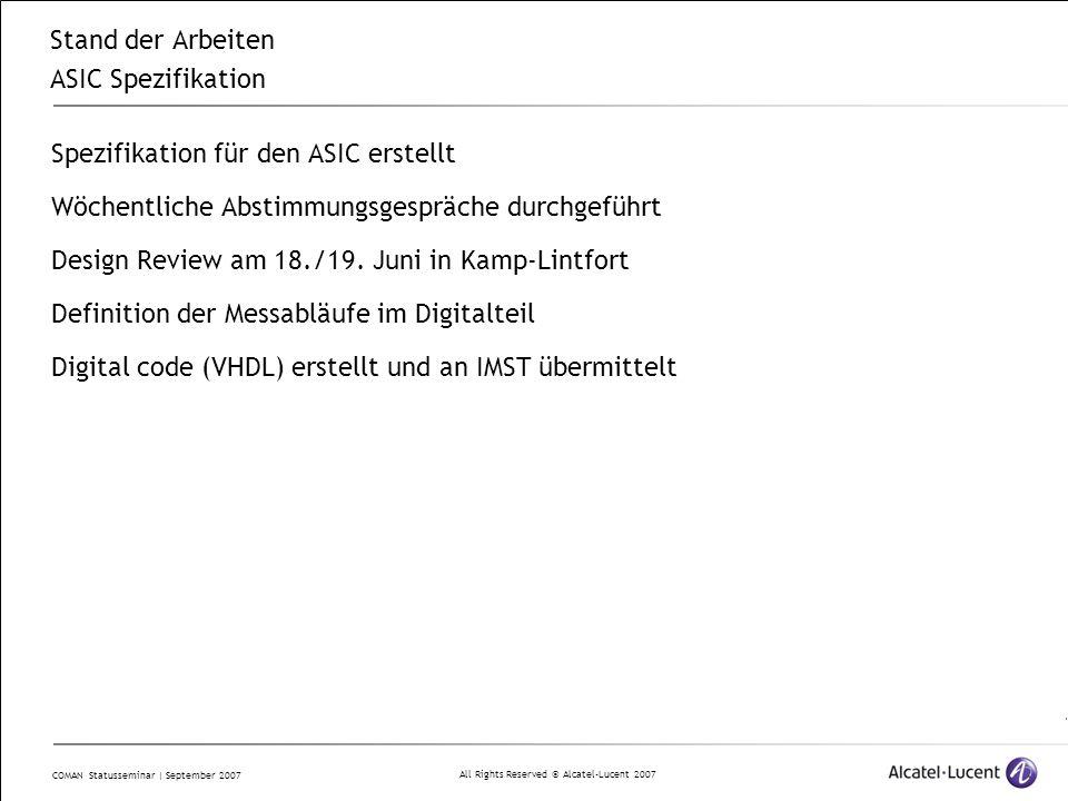 All Rights Reserved © Alcatel-Lucent 2007 COMAN Statusseminar | September 2007 Stand der Arbeiten ASIC Spezifikation Spezifikation für den ASIC erstellt Wöchentliche Abstimmungsgespräche durchgeführt Design Review am 18./19.