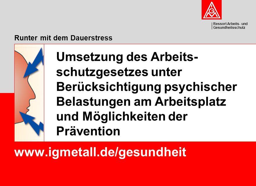 Ressort Arbeits- und Gesundheitsschutz Runter mit dem Dauerstress www.igmetall.de/gesundheit Umsetzung des Arbeits- schutzgesetzes unter Berücksichtig
