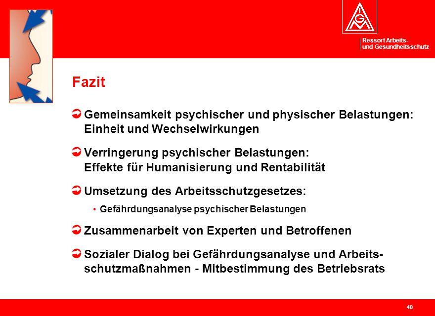 Ressort Arbeits- und Gesundheitsschutz 40 Fazit Gemeinsamkeit psychischer und physischer Belastungen: Einheit und Wechselwirkungen Verringerung psychi