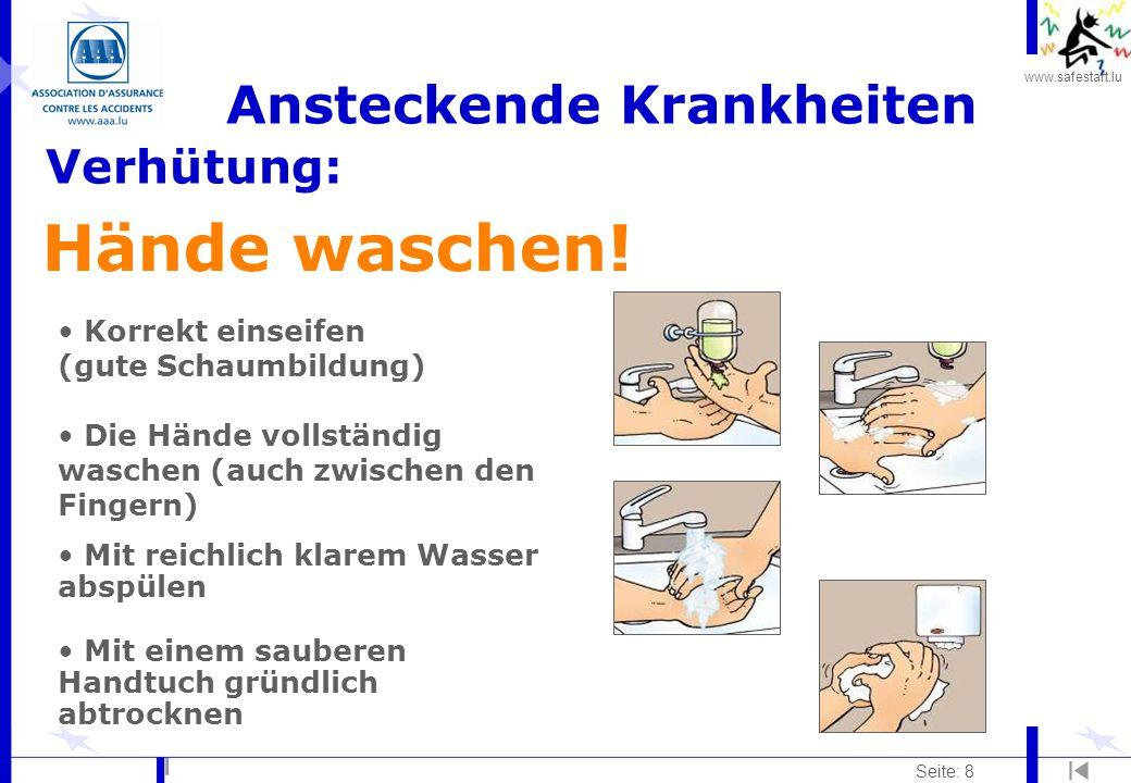 www.safestart.lu Seite: 8 Ansteckende Krankheiten Verhütung: Hände waschen! Korrekt einseifen (gute Schaumbildung) Die Hände vollständig waschen (auch