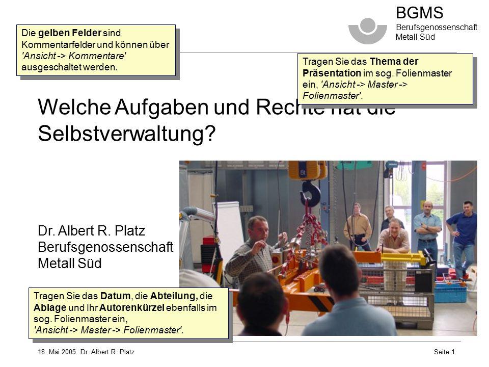 18. Mai 2005 Dr. Albert R. Platz BGMS Berufsgenossenschaft Metall Süd Seite 1 Welche Aufgaben und Rechte hat die Selbstverwaltung? Dr. Albert R. Platz