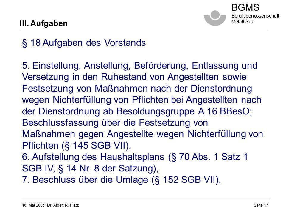 18. Mai 2005 Dr. Albert R. Platz BGMS Berufsgenossenschaft Metall Süd Seite 17 III. Aufgaben § 18 Aufgaben des Vorstands 5. Einstellung, Anstellung, B