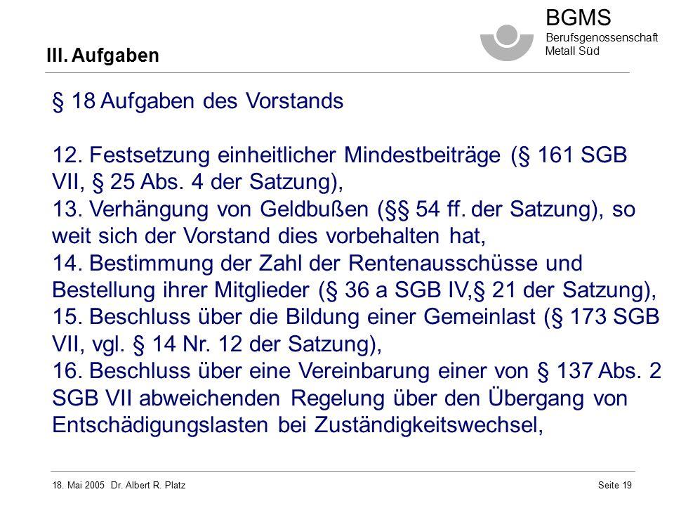 18. Mai 2005 Dr. Albert R. Platz BGMS Berufsgenossenschaft Metall Süd Seite 19 III. Aufgaben § 18 Aufgaben des Vorstands 12. Festsetzung einheitlicher