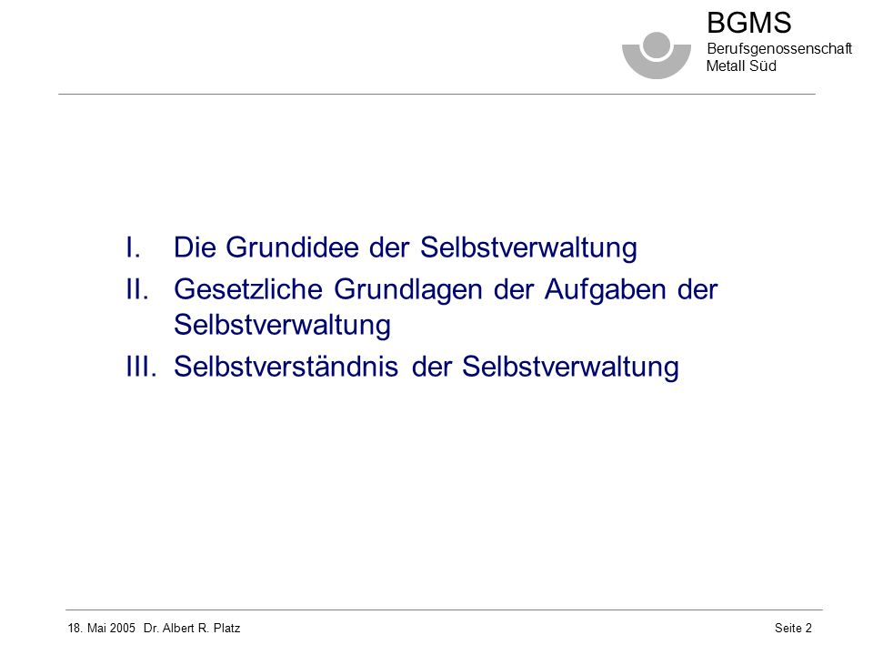 18. Mai 2005 Dr. Albert R. Platz BGMS Berufsgenossenschaft Metall Süd Seite 2 I.Die Grundidee der Selbstverwaltung II.Gesetzliche Grundlagen der Aufga