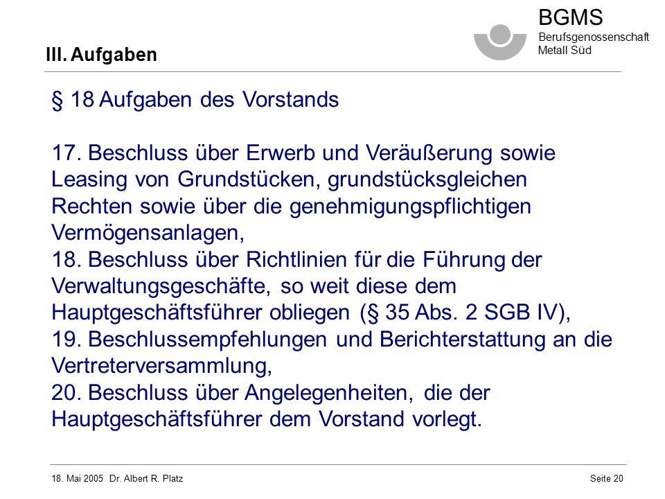 18. Mai 2005 Dr. Albert R. Platz BGMS Berufsgenossenschaft Metall Süd Seite 20 III. Aufgaben § 18 Aufgaben des Vorstands 17. Beschluss über Erwerb und