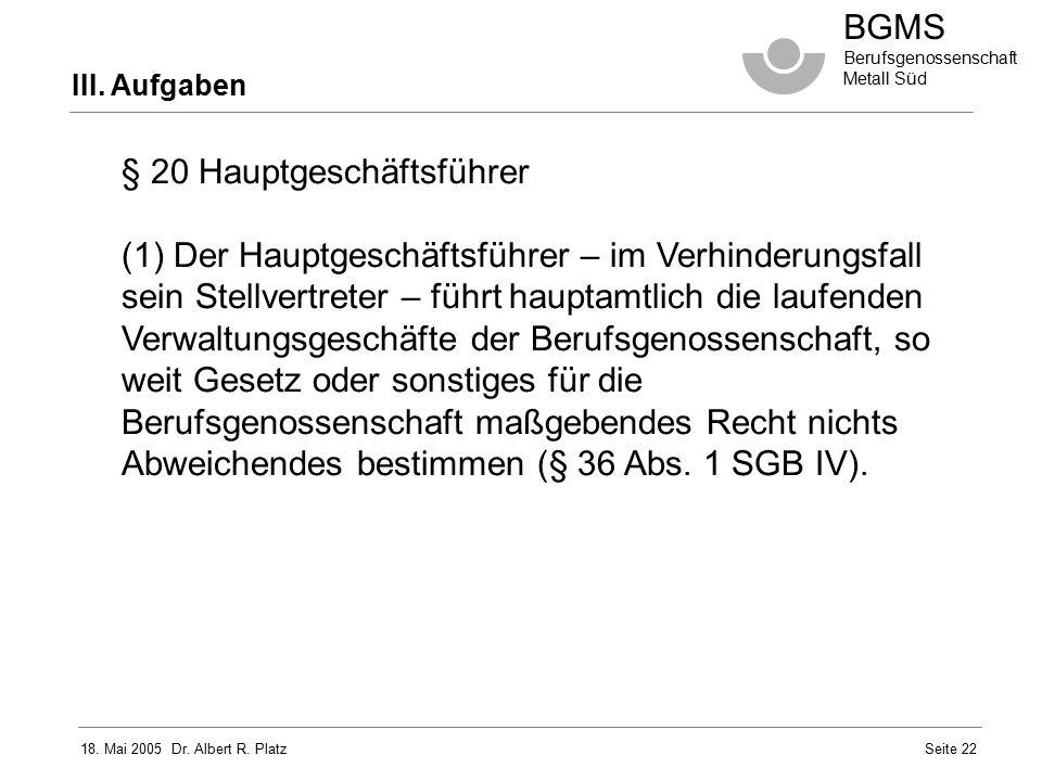 18. Mai 2005 Dr. Albert R. Platz BGMS Berufsgenossenschaft Metall Süd Seite 22 III. Aufgaben § 20 Hauptgeschäftsführer (1) Der Hauptgeschäftsführer –