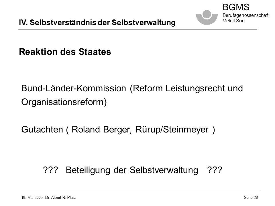 18. Mai 2005 Dr. Albert R. Platz BGMS Berufsgenossenschaft Metall Süd Seite 28 IV. Selbstverständnis der Selbstverwaltung Bund-Länder-Kommission (Refo