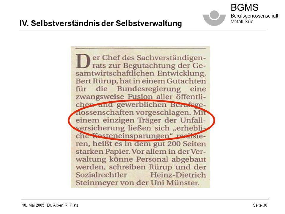 18. Mai 2005 Dr. Albert R. Platz BGMS Berufsgenossenschaft Metall Süd Seite 30 IV. Selbstverständnis der Selbstverwaltung