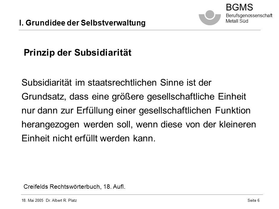 18. Mai 2005 Dr. Albert R. Platz BGMS Berufsgenossenschaft Metall Süd Seite 6 Prinzip der Subsidiarität Subsidiarität im staatsrechtlichen Sinne ist d