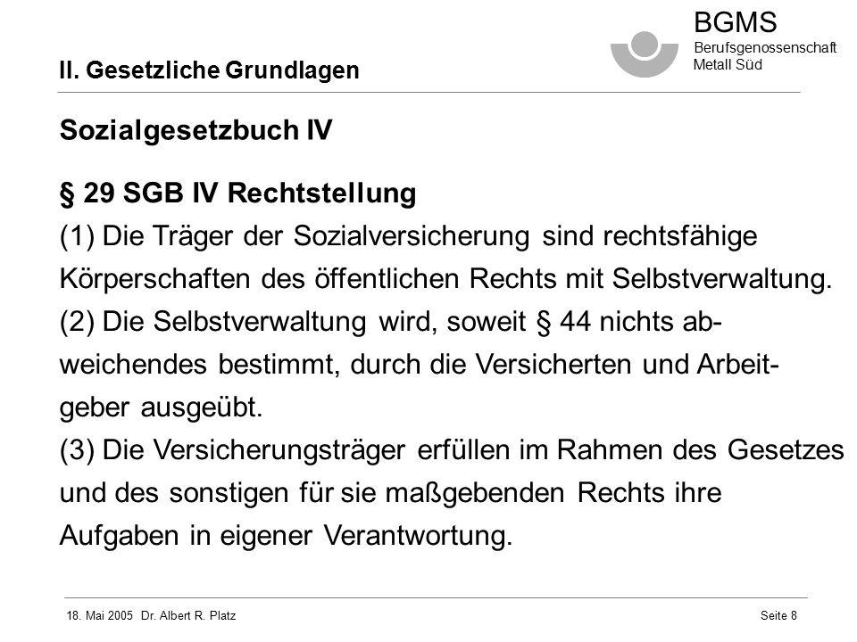 18. Mai 2005 Dr. Albert R. Platz BGMS Berufsgenossenschaft Metall Süd Seite 8 Sozialgesetzbuch IV § 29 SGB IV Rechtstellung (1) Die Träger der Sozialv