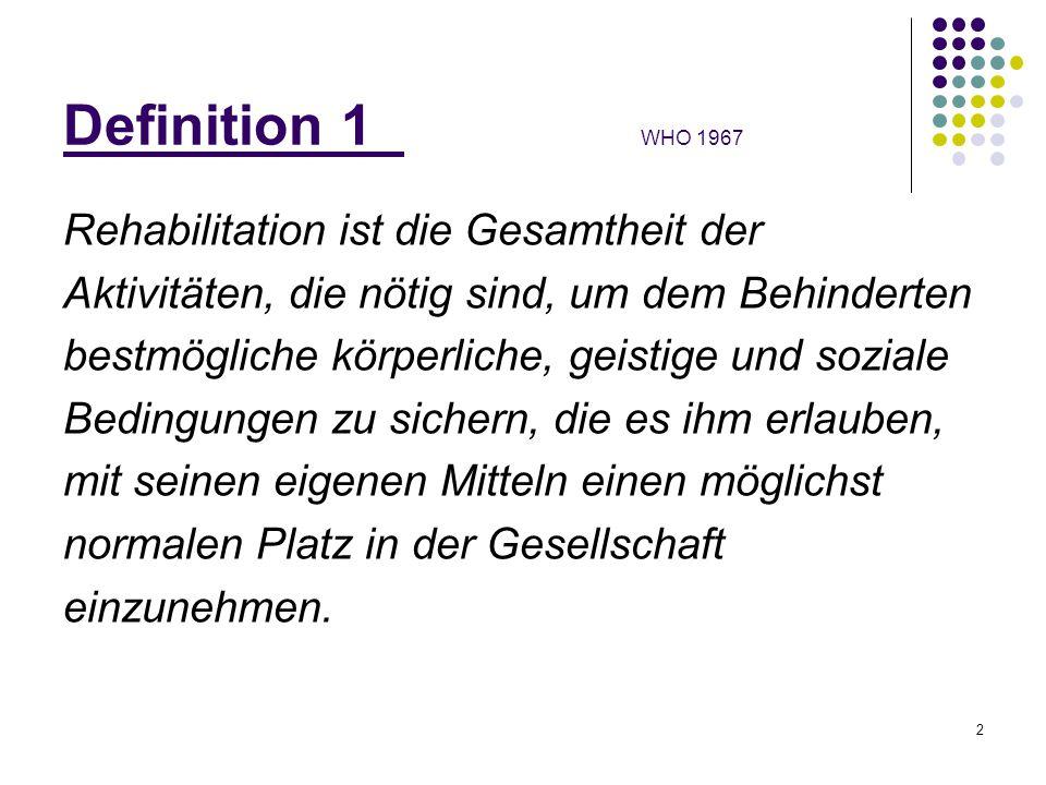 2 Definition 1 WHO 1967 Rehabilitation ist die Gesamtheit der Aktivitäten, die nötig sind, um dem Behinderten bestmögliche körperliche, geistige und s