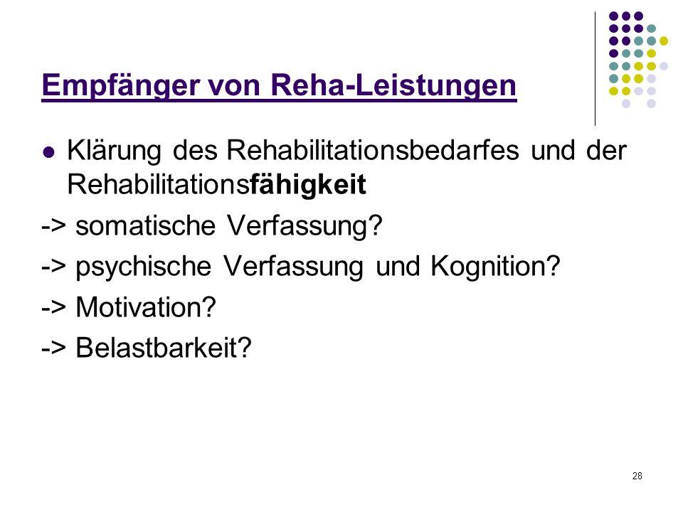 28 Empfänger von Reha-Leistungen Klärung des Rehabilitationsbedarfes und der Rehabilitationsfähigkeit -> somatische Verfassung? -> psychische Verfassu