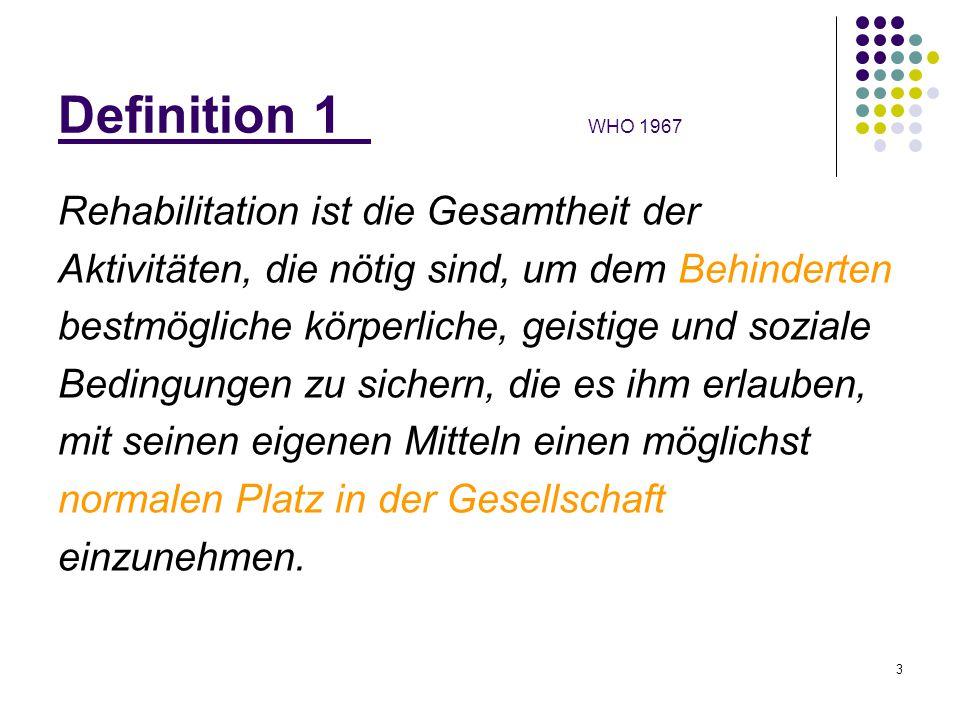 3 Definition 1 WHO 1967 Rehabilitation ist die Gesamtheit der Aktivitäten, die nötig sind, um dem Behinderten bestmögliche körperliche, geistige und s