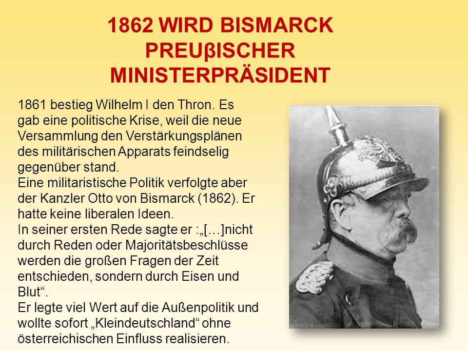 1862 WIRD BISMARCK PREUβISCHER MINISTERPRÄSIDENT 1861 bestieg Wilhelm I den Thron. Es gab eine politische Krise, weil die neue Versammlung den Verstär